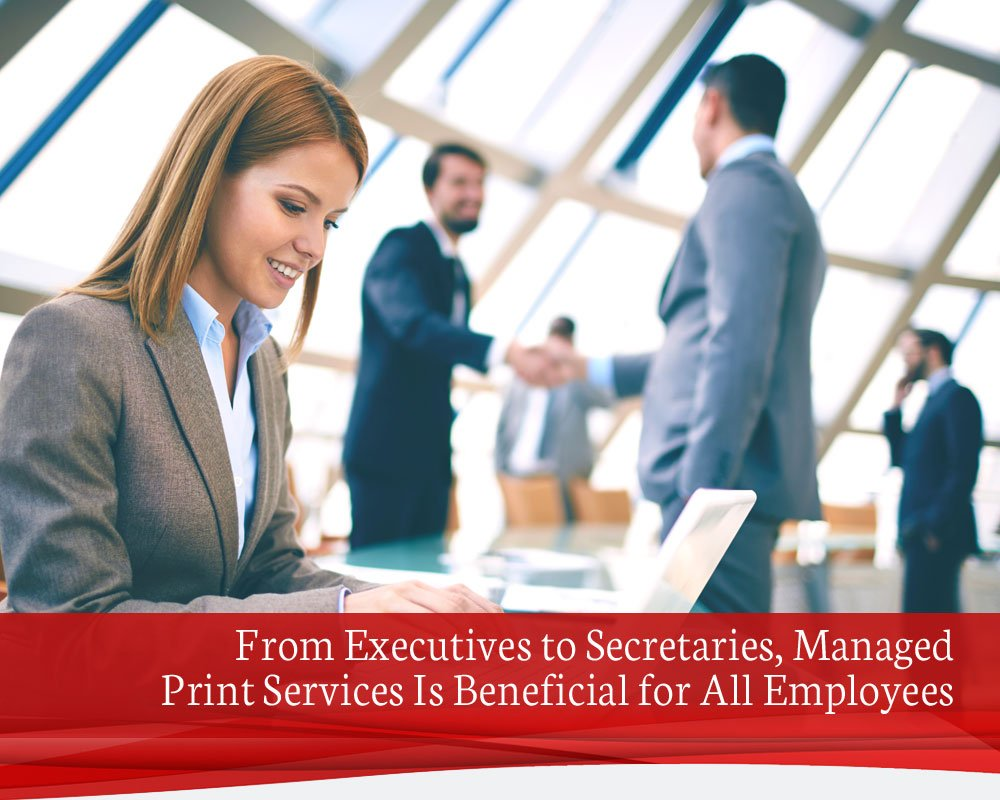 From Executives to Secretaries, Managed Print Services Is Beneficial for All Employees